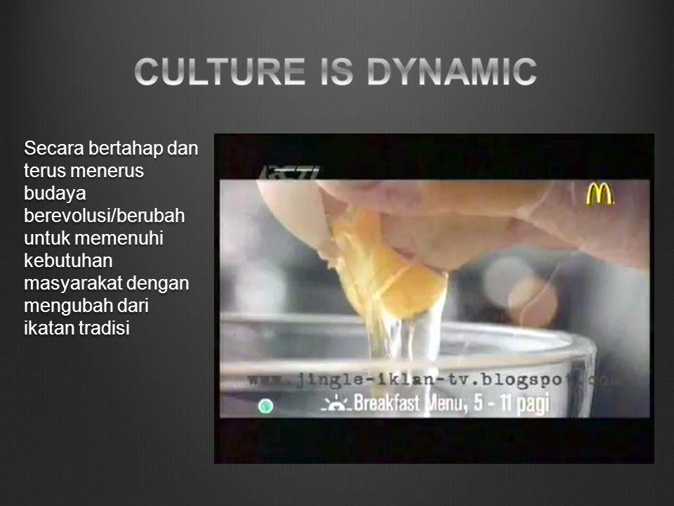 Secara bertahap dan terus menerus budaya berevolusi/berubah untuk memenuhi kebutuhan masyarakat dengan mengubah dari ikatan tradisi
