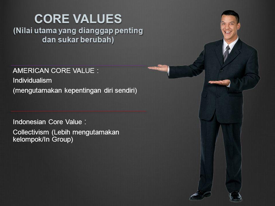 CORE VALUES (Nilai utama yang dianggap penting dan sukar berubah) AMERICAN CORE VALUE : Individualism (mengutamakan kepentingan diri sendiri) Indonesian Core Value : Collectivism (Lebih mengutamakan kelompok/In Group)