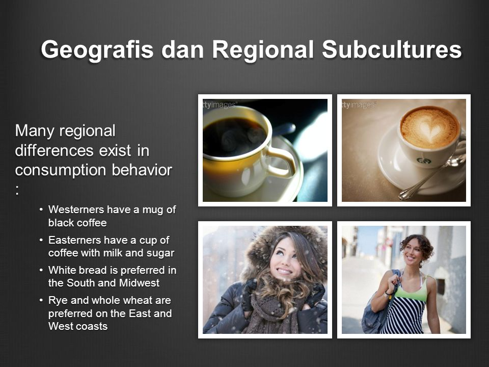 Geografis dan Regional Subcultures Many regional differences exist in consumption behavior : Westerners have a mug of black coffee Easterners have a cup of coffee with milk and sugar White bread is preferred in the South and Midwest Rye and whole wheat are preferred on the East and West coasts
