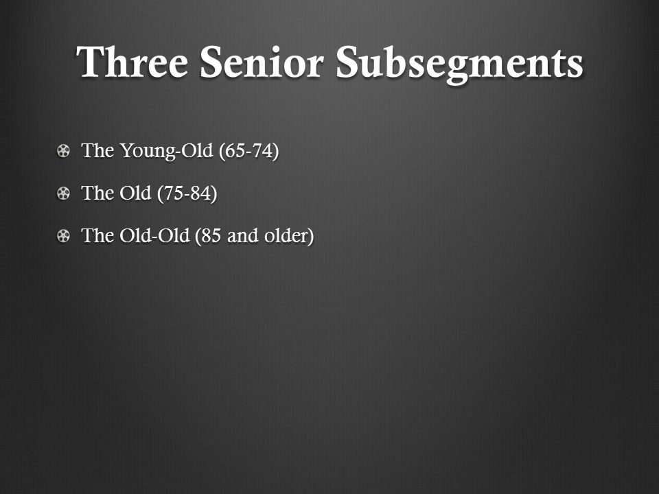 Three Senior Subsegments The Young-Old (65-74) The Old (75-84) The Old-Old (85 and older)