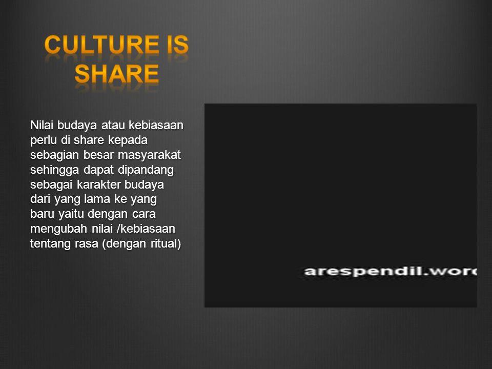 Nilai budaya atau kebiasaan perlu di share kepada sebagian besar masyarakat sehingga dapat dipandang sebagai karakter budaya dari yang lama ke yang baru yaitu dengan cara mengubah nilai /kebiasaan tentang rasa (dengan ritual)