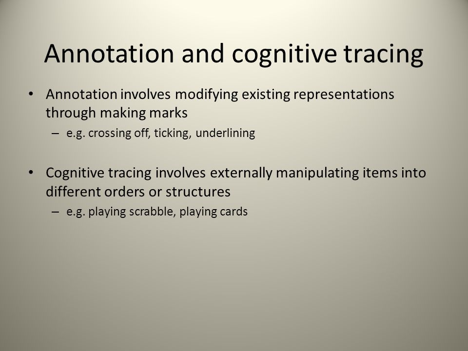 Annotation and cognitive tracing Annotation involves modifying existing representations through making marks – e.g.