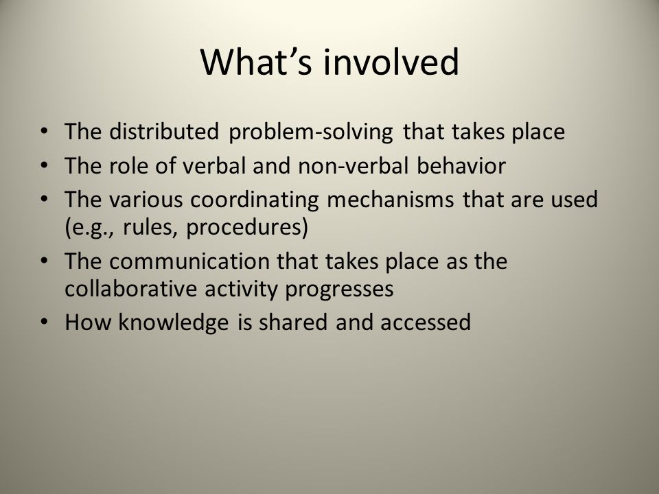 What's involved The distributed problem-solving that takes place The role of verbal and non-verbal behavior The various coordinating mechanisms that are used (e.g., rules, procedures) The communication that takes place as the collaborative activity progresses How knowledge is shared and accessed