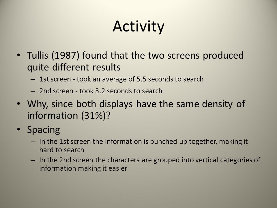 Activity Tullis (1987) found that the two screens produced quite different results – 1st screen - took an average of 5.5 seconds to search – 2nd screen - took 3.2 seconds to search Why, since both displays have the same density of information (31%).