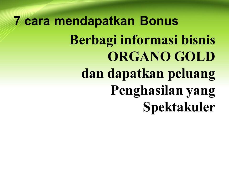 Berbagi informasi bisnis ORGANO GOLD dan dapatkan peluang Penghasilan yang Spektakuler 7 cara mendapatkan Bonus