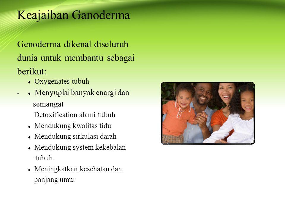Keajaiban Ganoderma Genoderma dikenal diseluruh dunia untuk membantu sebagai berikut: ● Oxygenates tubuh ● Menyuplai banyak enargi dan semangat Detoxification alami tubuh ● Mendukung kwalitas tidu ● Mendukung sirkulasi darah ● Mendukung system kekebalan tubuh ● Meningkatkan kesehatan dan panjang umur