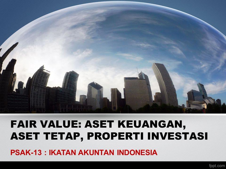 FAIR VALUE: ASET KEUANGAN, ASET TETAP, PROPERTI INVESTASI PSAK-13 : IKATAN AKUNTAN INDONESIA
