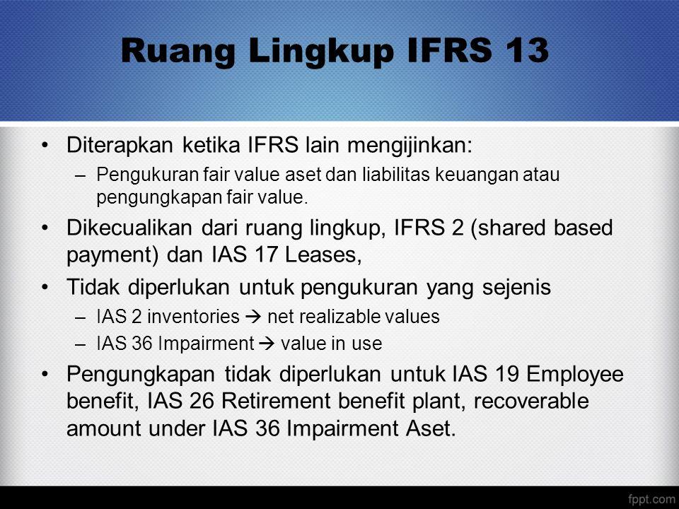 Ruang Lingkup IFRS 13 Diterapkan ketika IFRS lain mengijinkan: –Pengukuran fair value aset dan liabilitas keuangan atau pengungkapan fair value. Dikec