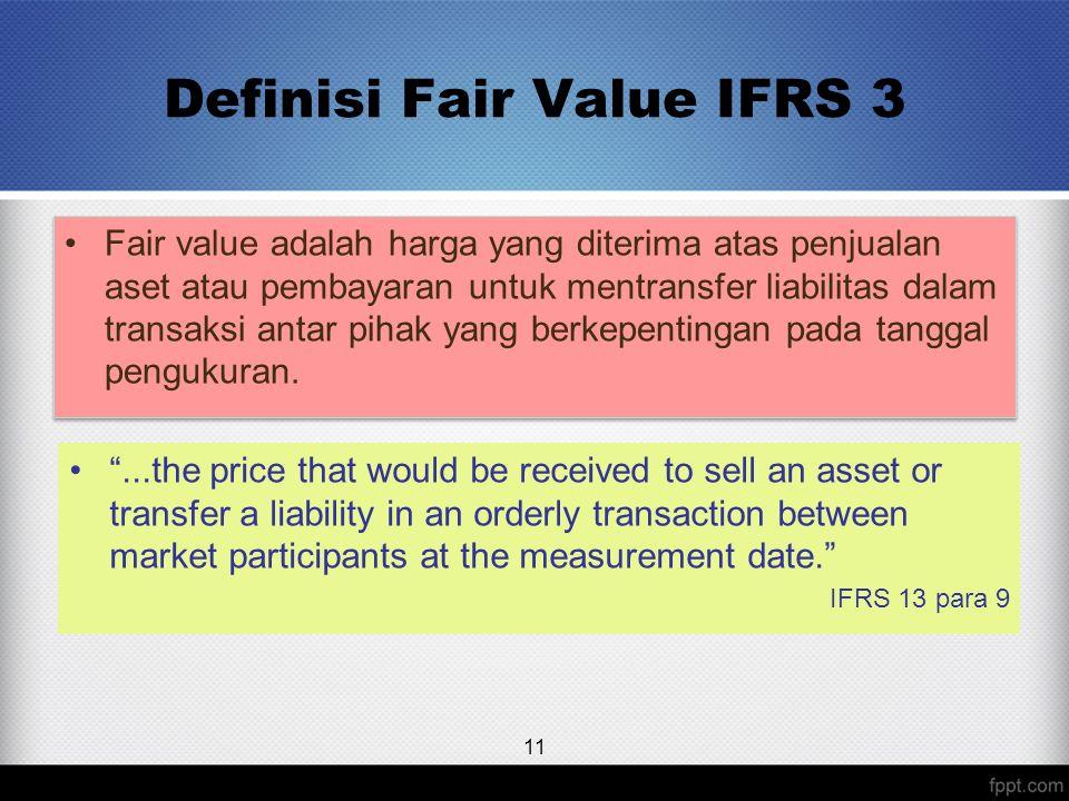 Definisi Fair Value IFRS 3 Fair value adalah harga yang diterima atas penjualan aset atau pembayaran untuk mentransfer liabilitas dalam transaksi anta