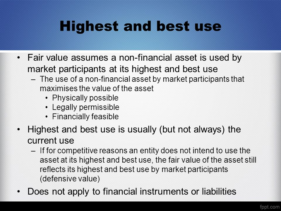 Highest and best use Fair value assumes a non-financial asset is used by market participants at its highest and best use –The use of a non-financial asset by market participants that maximises the value of the asset Physically possible Legally permissible Financially feasible Highest and best use is usually (but not always) the current use –If for competitive reasons an entity does not intend to use the asset at its highest and best use, the fair value of the asset still reflects its highest and best use by market participants (defensive value) Does not apply to financial instruments or liabilities