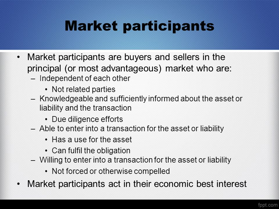 Market participants Market participants are buyers and sellers in the principal (or most advantageous) market who are: –Independent of each other Not related parties –Knowledgeable and sufficiently informed about the asset or liability and the transaction Due diligence efforts –Able to enter into a transaction for the asset or liability Has a use for the asset Can fulfil the obligation –Willing to enter into a transaction for the asset or liability Not forced or otherwise compelled Market participants act in their economic best interest