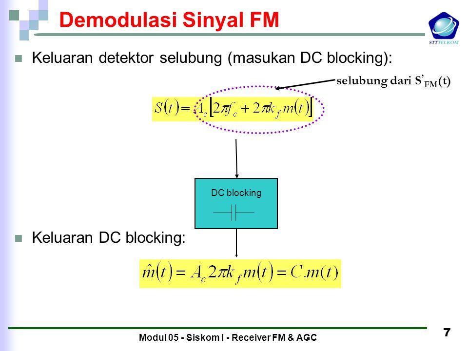 Modul 05 - Siskom I - Receiver FM & AGC 6 Demodulasi Sinyal FM Dengan menggunakan diskriminator/differensiator Pada sinyal FM, informasi terkandung pada frekuensi sinyal FM Jika dilakukan diferensiasi terhadap S FM (t) (  keluaran discriminator) didapat : Informasi terkandung pada bagian selubung dari S ' FM (t)