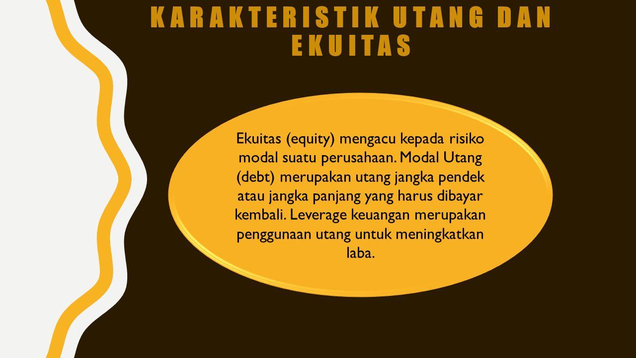 KARAKTERISTIK UTANG DAN EKUITAS Ekuitas (equity) mengacu kepada risiko modal suatu perusahaan. Modal Utang (debt) merupakan utang jangka pendek atau j