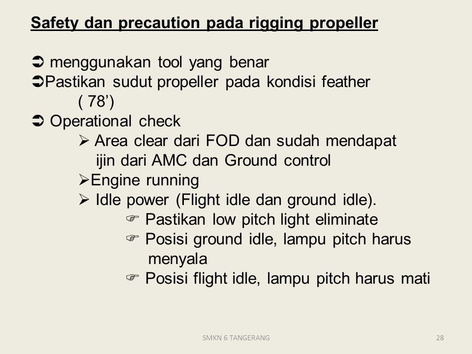 Safety dan precaution pada rigging propeller  menggunakan tool yang benar  Pastikan sudut propeller pada kondisi feather ( 78')  Operational check  Area clear dari FOD dan sudah mendapat ijin dari AMC dan Ground control  Engine running  Idle power (Flight idle dan ground idle).