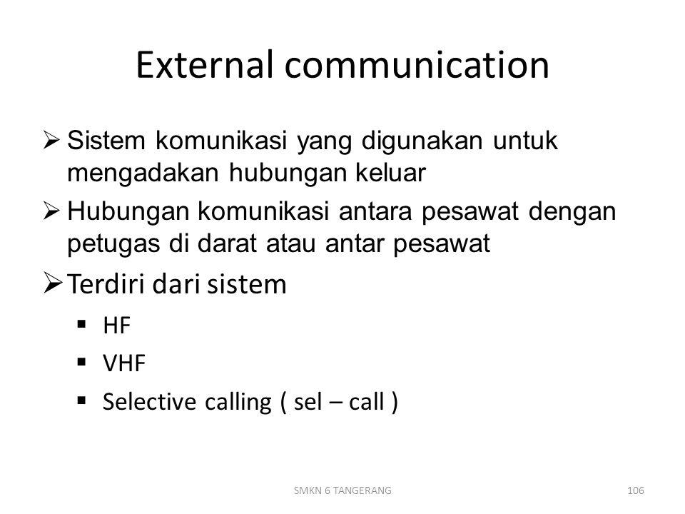 External communication  Sistem komunikasi yang digunakan untuk mengadakan hubungan keluar  Hubungan komunikasi antara pesawat dengan petugas di darat atau antar pesawat  Terdiri dari sistem  HF  VHF  Selective calling ( sel – call ) 106SMKN 6 TANGERANG