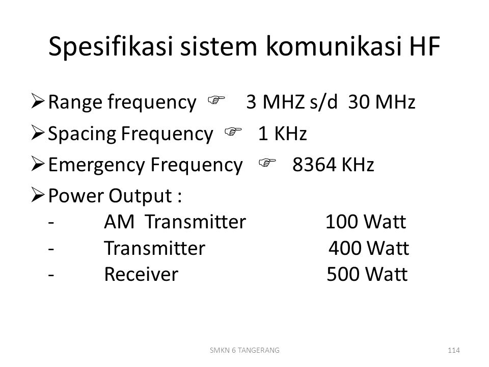 Spesifikasi sistem komunikasi HF  Range frequency  3 MHZ s/d 30 MHz  Spacing Frequency  1 KHz  Emergency Frequency  8364 KHz  Power Output : - AM Transmitter 100 Watt - Transmitter 400 Watt - Receiver 500 Watt 114SMKN 6 TANGERANG
