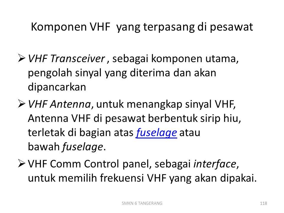 Komponen VHF yang terpasang di pesawat  VHF Transceiver, sebagai komponen utama, pengolah sinyal yang diterima dan akan dipancarkan  VHF Antenna, untuk menangkap sinyal VHF, Antenna VHF di pesawat berbentuk sirip hiu, terletak di bagian atas fuselage atau bawah fuselage.fuselage  VHF Comm Control panel, sebagai interface, untuk memilih frekuensi VHF yang akan dipakai.