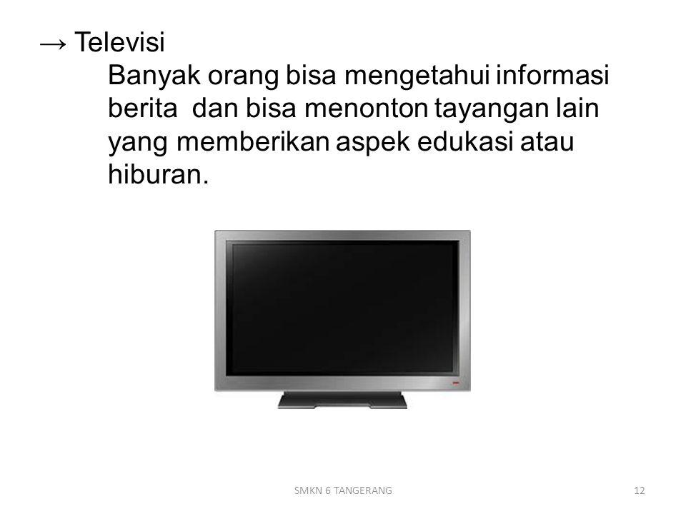 → Televisi Banyak orang bisa mengetahui informasi berita dan bisa menonton tayangan lain yang memberikan aspek edukasi atau hiburan.