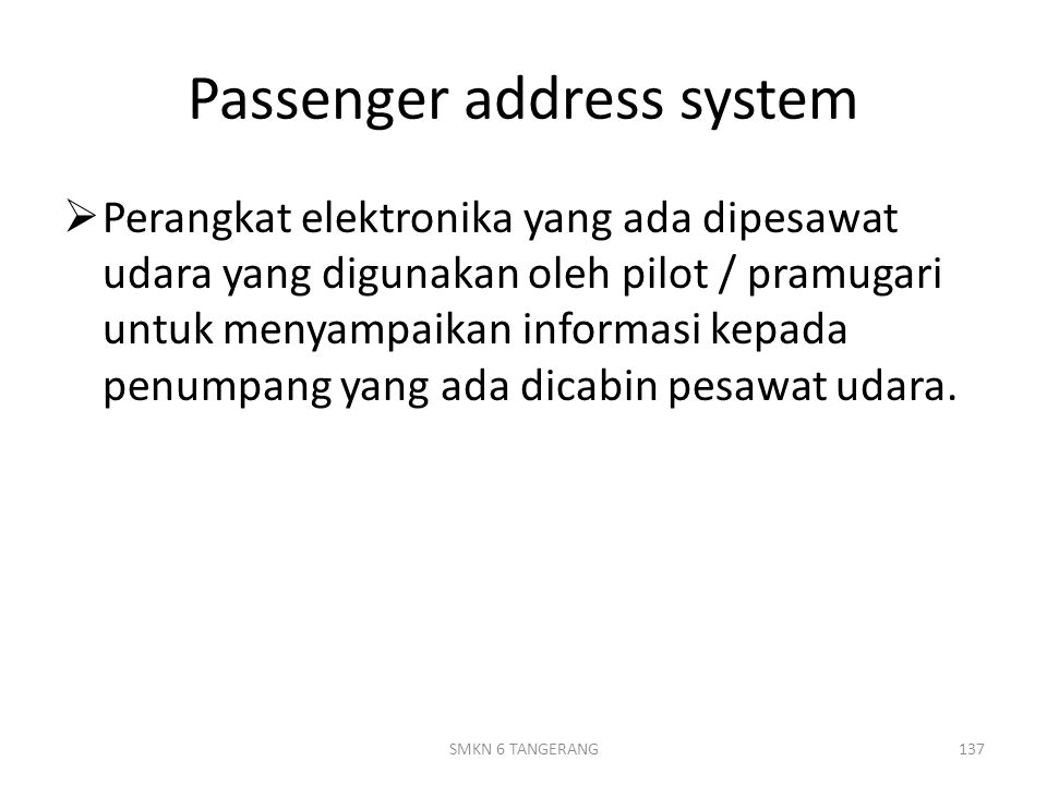 Passenger address system  Perangkat elektronika yang ada dipesawat udara yang digunakan oleh pilot / pramugari untuk menyampaikan informasi kepada penumpang yang ada dicabin pesawat udara.
