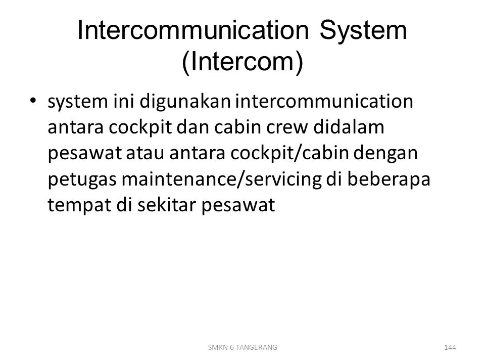 Intercommunication System (Intercom) system ini digunakan intercommunication antara cockpit dan cabin crew didalam pesawat atau antara cockpit/cabin d