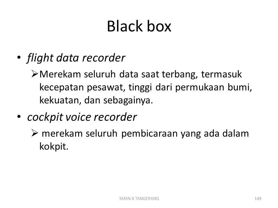 Black box flight data recorder  Merekam seluruh data saat terbang, termasuk kecepatan pesawat, tinggi dari permukaan bumi, kekuatan, dan sebagainya.
