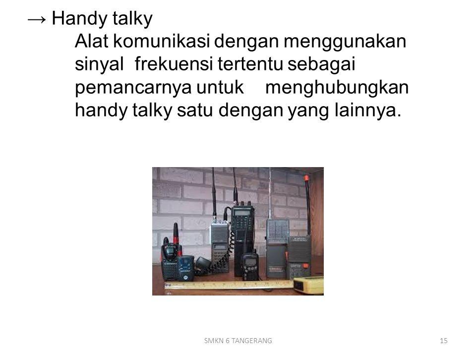 → Handy talky Alat komunikasi dengan menggunakan sinyal frekuensi tertentu sebagai pemancarnya untuk menghubungkan handy talky satu dengan yang lainnya.