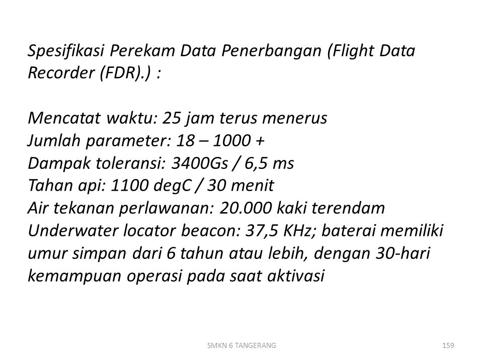 Spesifikasi Perekam Data Penerbangan (Flight Data Recorder (FDR).) : Mencatat waktu: 25 jam terus menerus Jumlah parameter: 18 – 1000 + Dampak toleransi: 3400Gs / 6,5 ms Tahan api: 1100 degC / 30 menit Air tekanan perlawanan: 20.000 kaki terendam Underwater locator beacon: 37,5 KHz; baterai memiliki umur simpan dari 6 tahun atau lebih, dengan 30-hari kemampuan operasi pada saat aktivasi SMKN 6 TANGERANG159