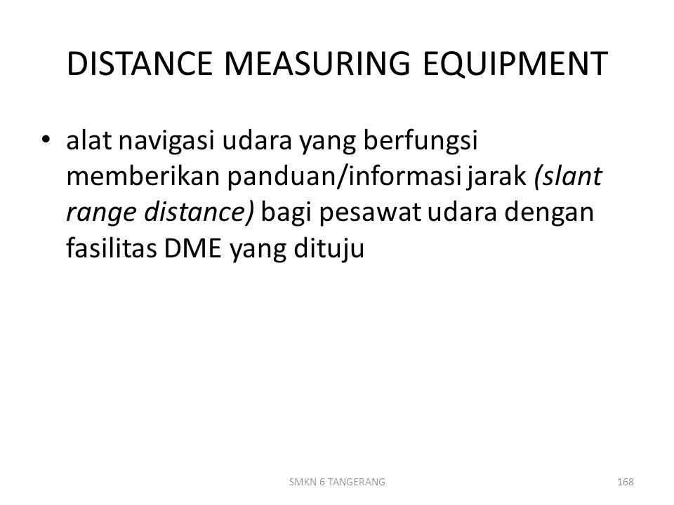 DISTANCE MEASURING EQUIPMENT alat navigasi udara yang berfungsi memberikan panduan/informasi jarak (slant range distance) bagi pesawat udara dengan fasilitas DME yang dituju SMKN 6 TANGERANG168