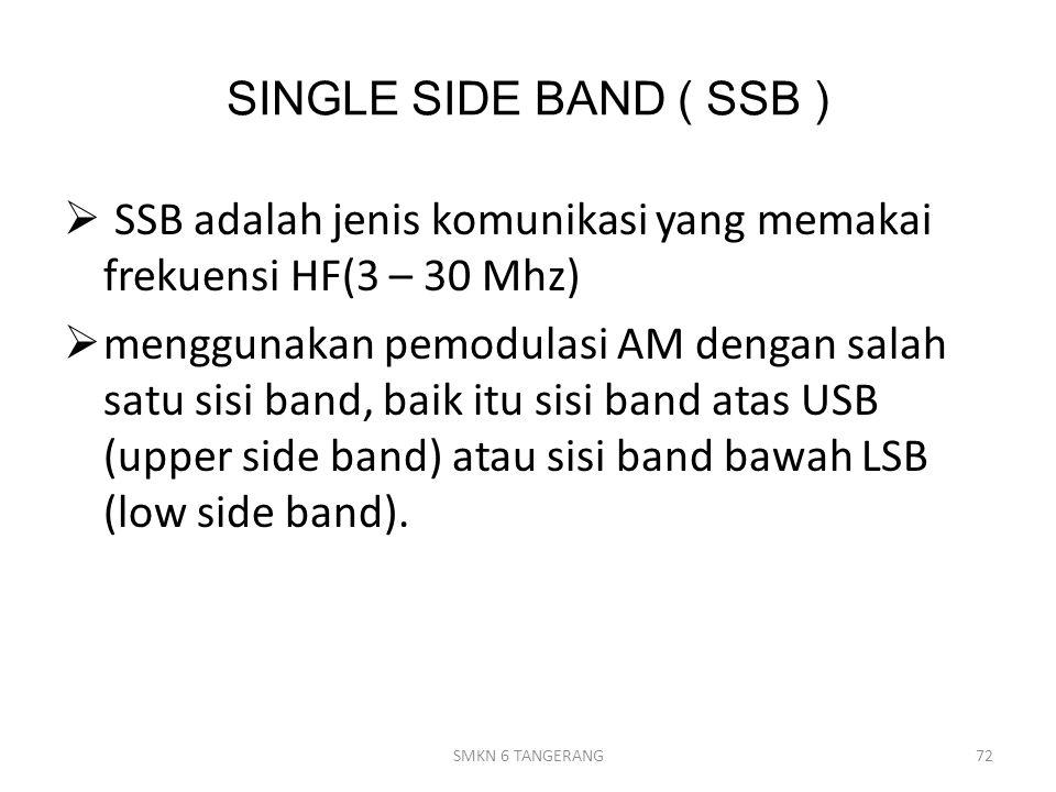 SINGLE SIDE BAND ( SSB )  SSB adalah jenis komunikasi yang memakai frekuensi HF(3 – 30 Mhz)  menggunakan pemodulasi AM dengan salah satu sisi band, baik itu sisi band atas USB (upper side band) atau sisi band bawah LSB (low side band).