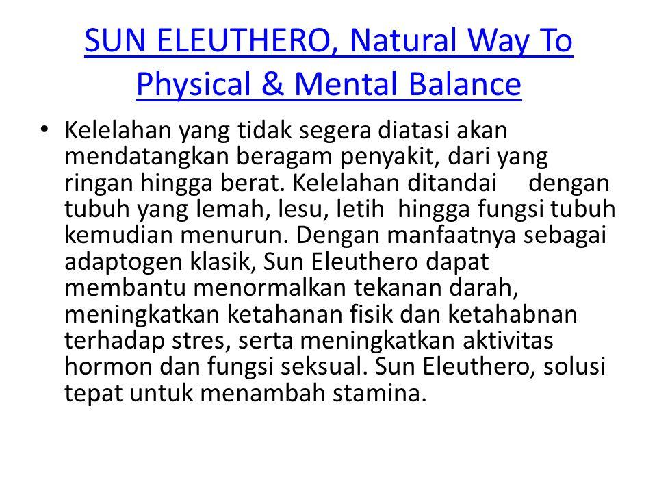 SUN ELEUTHERO, Natural Way To Physical & Mental Balance Kelelahan yang tidak segera diatasi akan mendatangkan beragam penyakit, dari yang ringan hingg