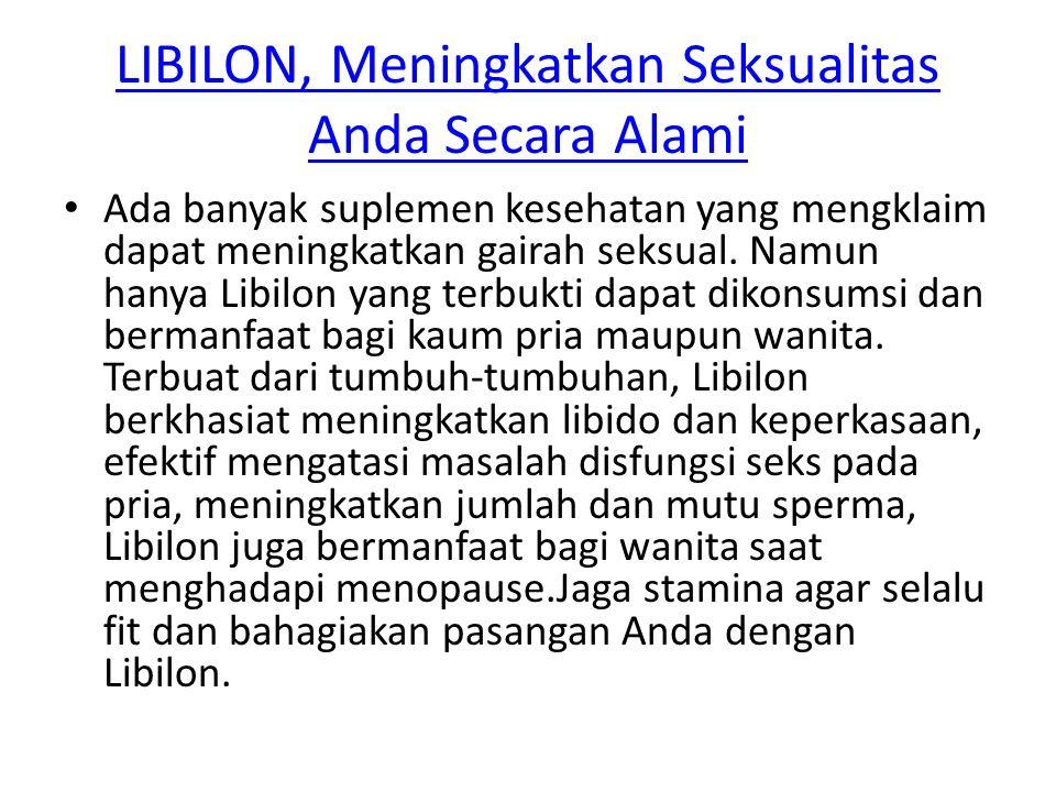 LIBILON, Meningkatkan Seksualitas Anda Secara Alami Ada banyak suplemen kesehatan yang mengklaim dapat meningkatkan gairah seksual. Namun hanya Libilo