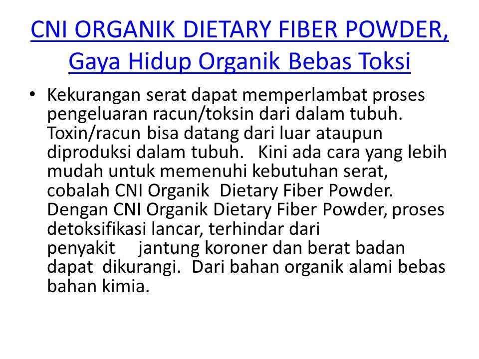 CNI ORGANIK DIETARY FIBER POWDER, Gaya Hidup Organik Bebas Toksi Kekurangan serat dapat memperlambat proses pengeluaran racun/toksin dari dalam tubuh.