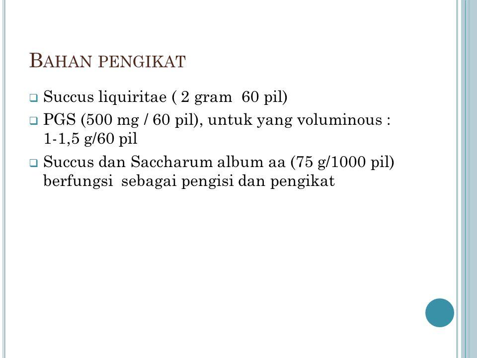 B AHAN PENGIKAT  Succus liquiritae ( 2 gram 60 pil)  PGS (500 mg / 60 pil), untuk yang voluminous : 1-1,5 g/60 pil  Succus dan Saccharum album aa (75 g/1000 pil) berfungsi sebagai pengisi dan pengikat