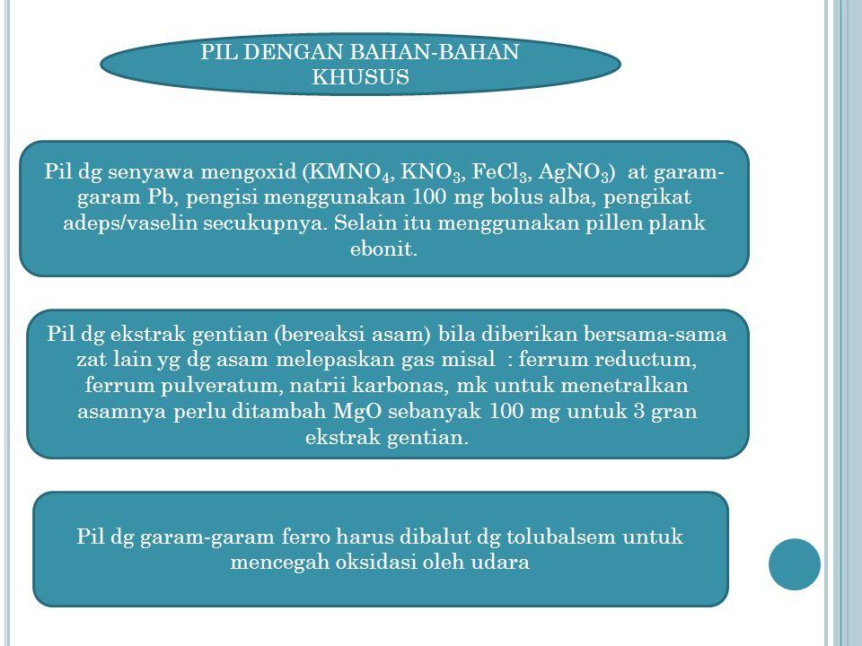 PIL DENGAN BAHAN-BAHAN KHUSUS Pil dg senyawa mengoxid (KMNO 4, KNO 3, FeCl 3, AgNO 3 ) at garam- garam Pb, pengisi menggunakan 100 mg bolus alba, pengikat adeps/vaselin secukupnya.
