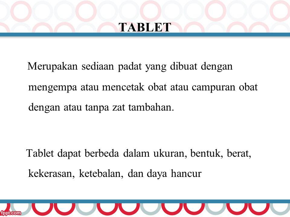 TABLET Merupakan sediaan padat yang dibuat dengan mengempa atau mencetak obat atau campuran obat dengan atau tanpa zat tambahan. Tablet dapat berbeda