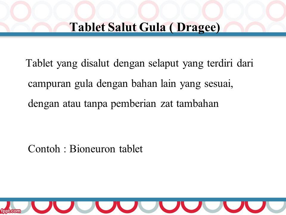Tablet Salut Gula ( Dragee) Tablet yang disalut dengan selaput yang terdiri dari campuran gula dengan bahan lain yang sesuai, dengan atau tanpa pember