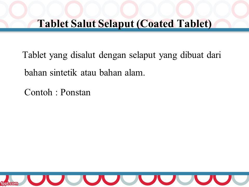 Tablet Salut Selaput (Coated Tablet) Tablet yang disalut dengan selaput yang dibuat dari bahan sintetik atau bahan alam. Contoh : Ponstan