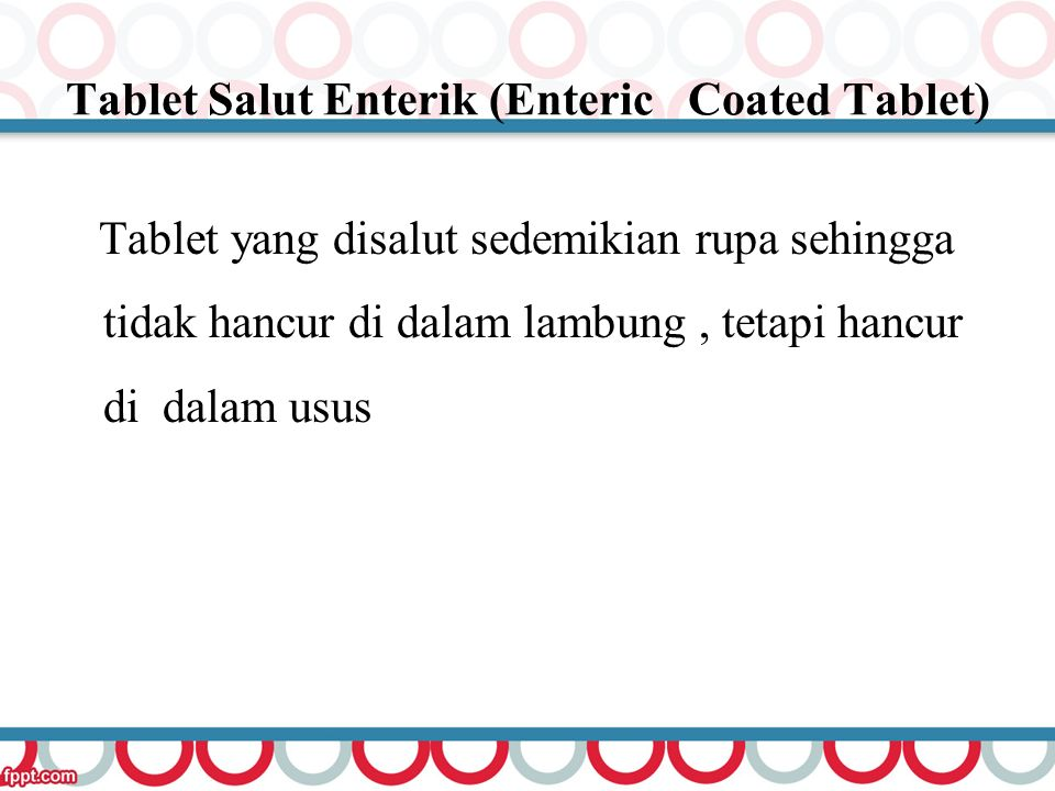 Tablet Salut Enterik (Enteric Coated Tablet) Tablet yang disalut sedemikian rupa sehingga tidak hancur di dalam lambung, tetapi hancur di dalam usus