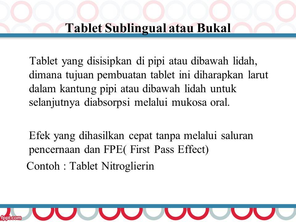 Tablet Sublingual atau Bukal Tablet yang disisipkan di pipi atau dibawah lidah, dimana tujuan pembuatan tablet ini diharapkan larut dalam kantung pipi