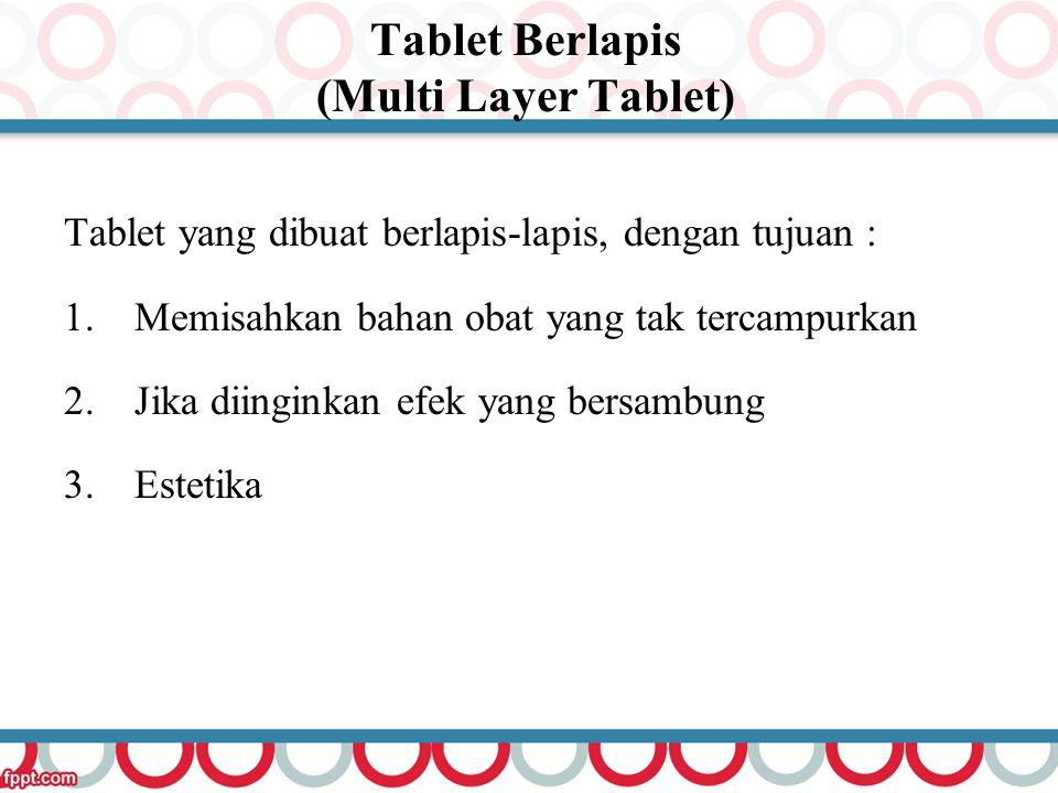 Tablet Berlapis (Multi Layer Tablet) Tablet yang dibuat berlapis-lapis, dengan tujuan : 1.Memisahkan bahan obat yang tak tercampurkan 2.Jika diinginka