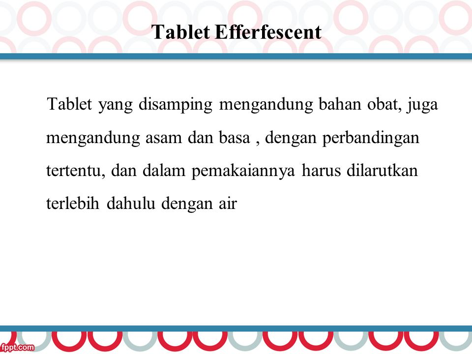 Tablet Efferfescent Tablet yang disamping mengandung bahan obat, juga mengandung asam dan basa, dengan perbandingan tertentu, dan dalam pemakaiannya h