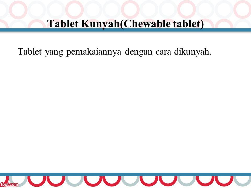 Tablet Kunyah(Chewable tablet) Tablet yang pemakaiannya dengan cara dikunyah.