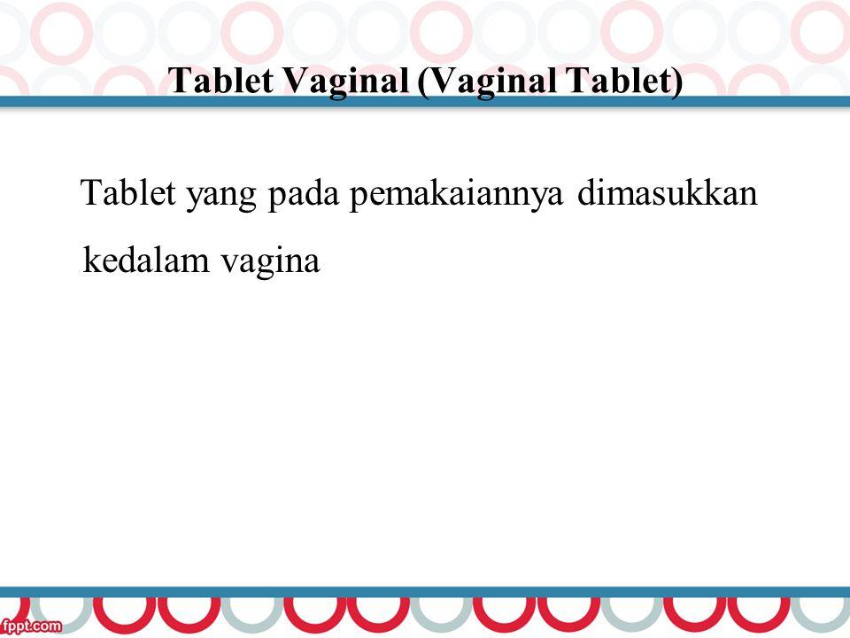 Tablet Vaginal (Vaginal Tablet) Tablet yang pada pemakaiannya dimasukkan kedalam vagina