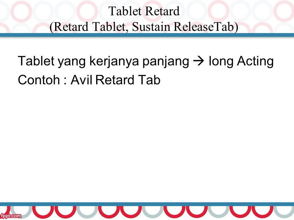Tablet Retard (Retard Tablet, Sustain ReleaseTab) Tablet yang kerjanya panjang  long Acting Contoh : Avil Retard Tab