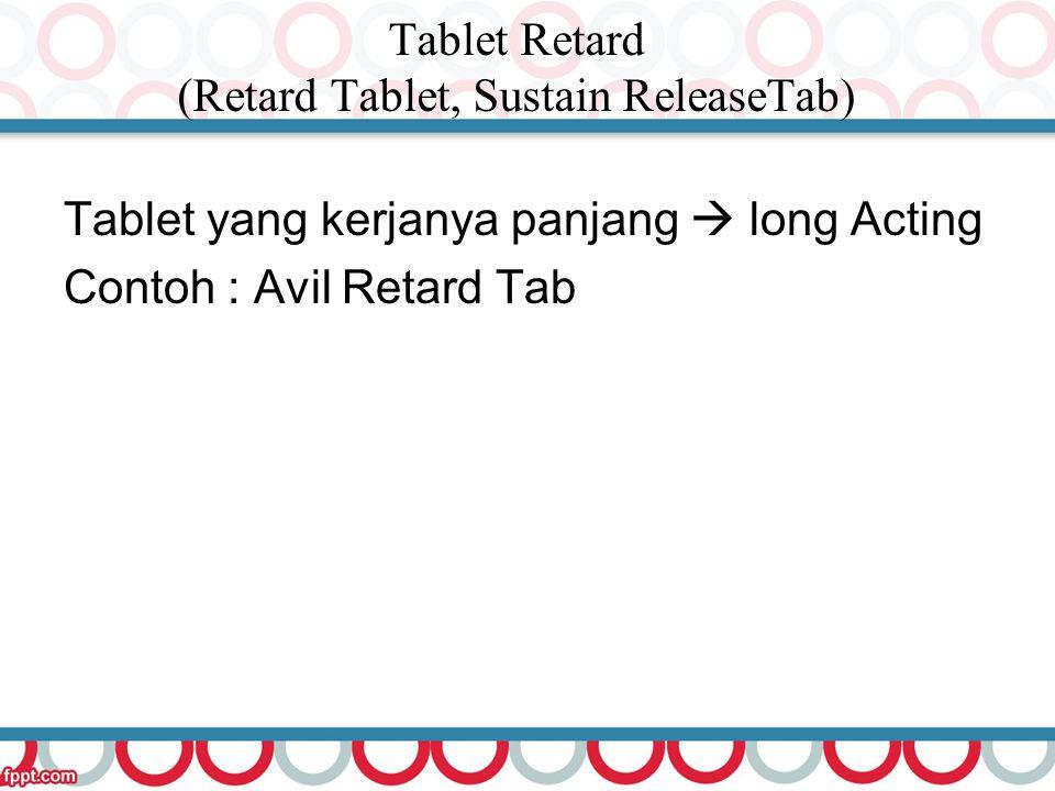 Tablet Retard (Retard Tablet, Sustain ReleaseTab) Tablet yang kerjanya panjang  long Acting Contoh : Avil Retard Tab