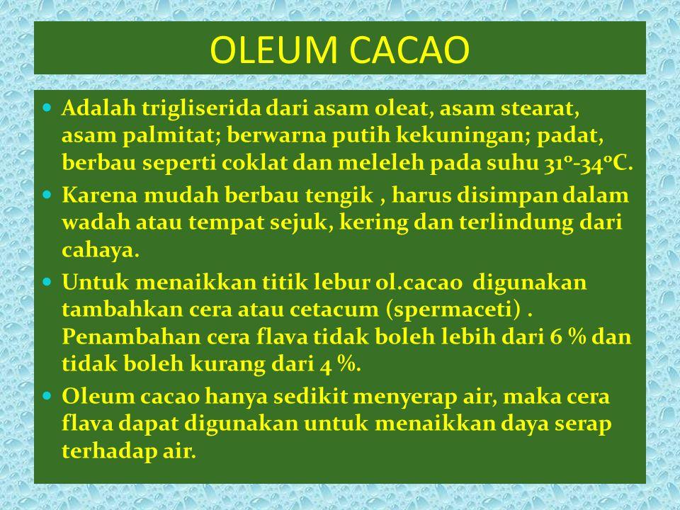 OLEUM CACAO Adalah trigliserida dari asam oleat, asam stearat, asam palmitat; berwarna putih kekuningan; padat, berbau seperti coklat dan meleleh pada