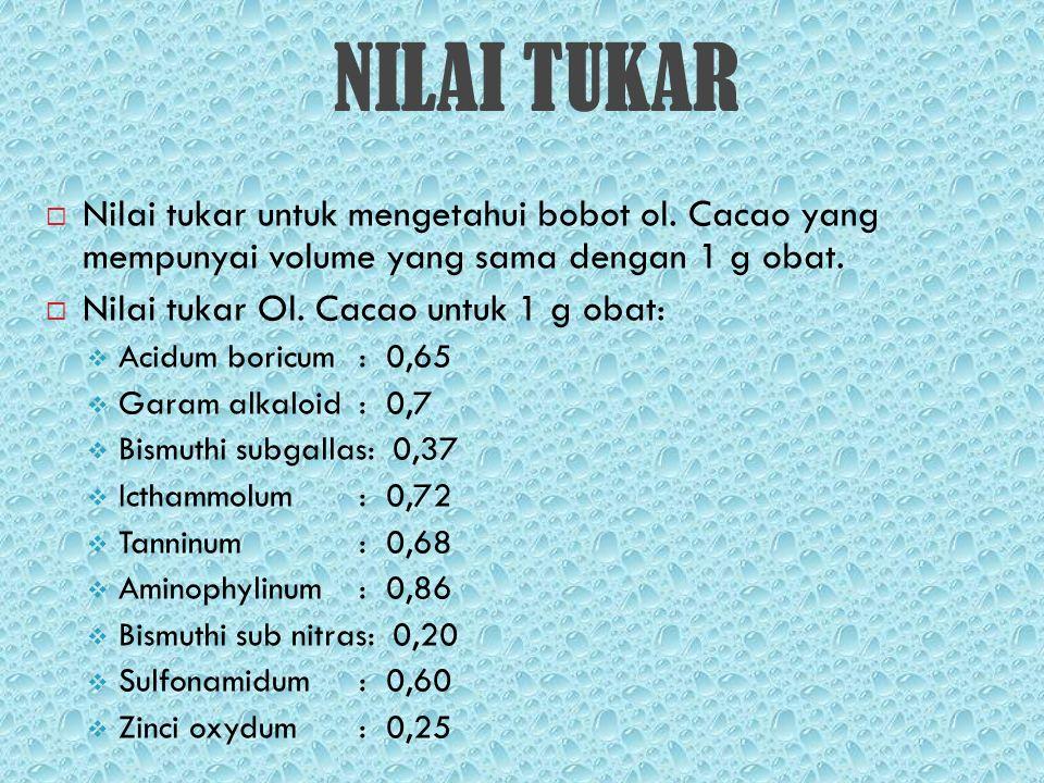 NILAI TUKAR  Nilai tukar untuk mengetahui bobot ol. Cacao yang mempunyai volume yang sama dengan 1 g obat.  Nilai tukar Ol. Cacao untuk 1 g obat: 