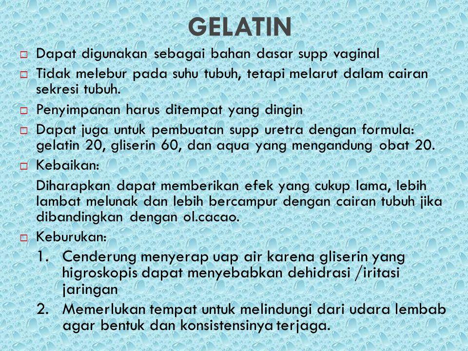 GELATIN  Dapat digunakan sebagai bahan dasar supp vaginal  Tidak melebur pada suhu tubuh, tetapi melarut dalam cairan sekresi tubuh.  Penyimpanan h