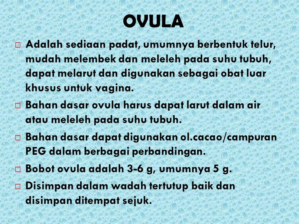 OVULA  Adalah sediaan padat, umumnya berbentuk telur, mudah melembek dan meleleh pada suhu tubuh, dapat melarut dan digunakan sebagai obat luar khusu