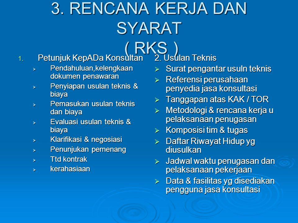 3. RENCANA KERJA DAN SYARAT ( RKS ) 1. Petunjuk KepADa Konsultan  Pendahuluan,kelengkaan dokumen penawaran  Penyiapan usulan teknis & biaya  Pemasu